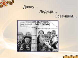 Дахау… Лидица… Освенцим…
