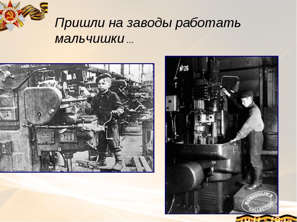 Пришли на заводы работать мальчишки …