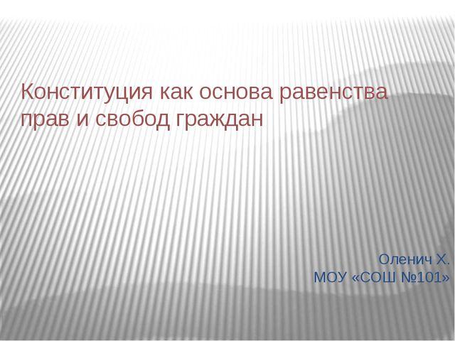 Конституция как основа равенства прав и свобод граждан Оленич Х. МОУ «СОШ №101»