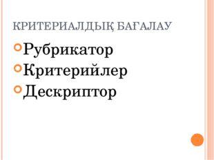 КРИТЕРИАЛДЫҚ БАҒАЛАУ Рубрикатор Критерийлер Дескриптор