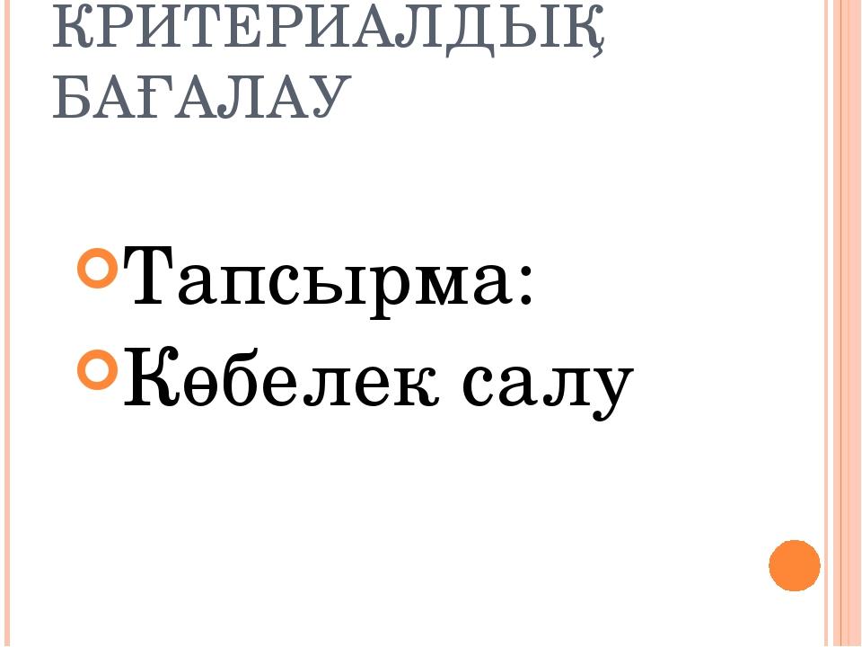 КРИТЕРИАЛДЫҚ БАҒАЛАУ Тапсырма: Көбелек салу