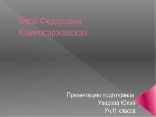 Вера Федоровна Коммисаржевская. Презентацию подготовила Уварова Юлия Уч.11 кл