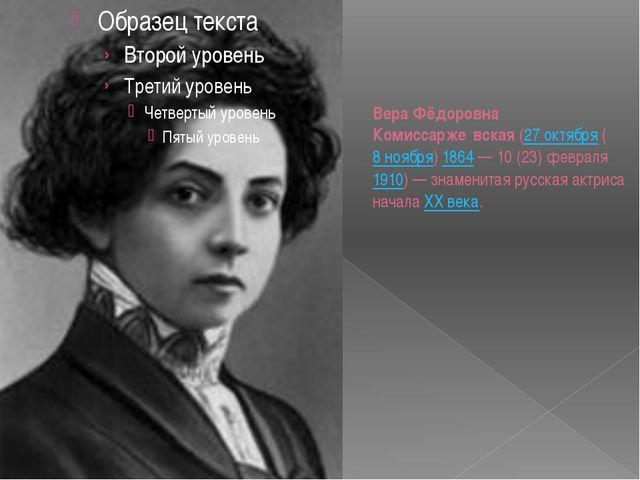 Вера Фёдоровна Комиссарже́вская(27 октября(8 ноября)1864— 10 (23) февраля...