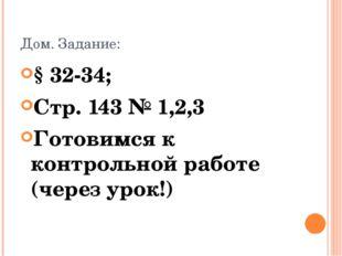 Дом. Задание: § 32-34; Стр. 143 № 1,2,3 Готовимся к контрольной работе (через