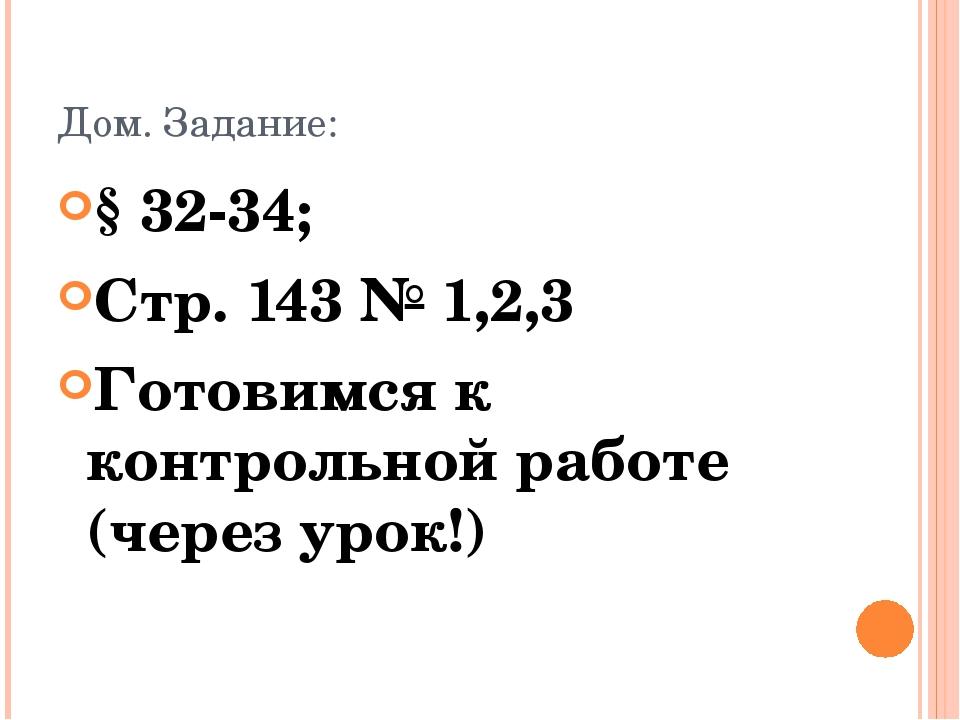 Дом. Задание: § 32-34; Стр. 143 № 1,2,3 Готовимся к контрольной работе (через...