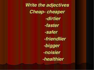 Write the adjectives Cheap- cheaper -dirtier -faster -safer -friendlier -bigg