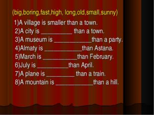 (big,boring,fast,high, long,old,small,sunny) 1)A village is smaller than a t