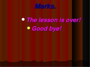 Marks. The lesson is over! Good bye!