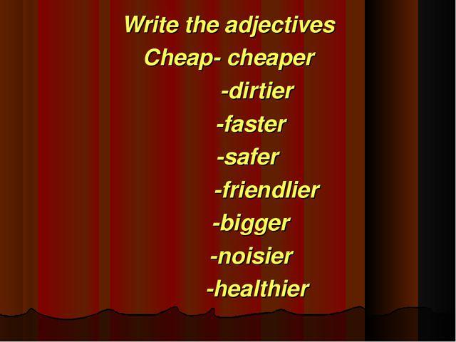 Write the adjectives Cheap- cheaper -dirtier -faster -safer -friendlier -bigg...