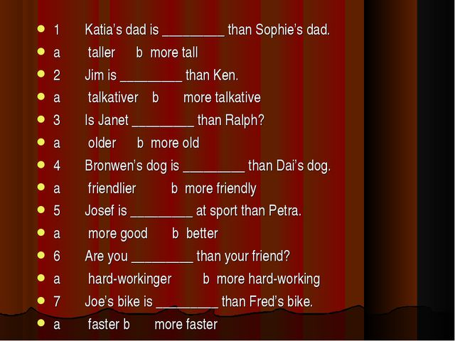 1 Katia's dad is _________ than Sophie's dad. a taller  b m...