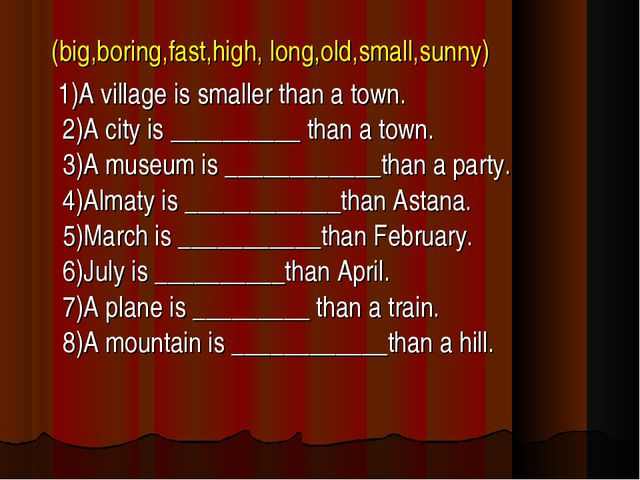 (big,boring,fast,high, long,old,small,sunny) 1)A village is smaller than a t...