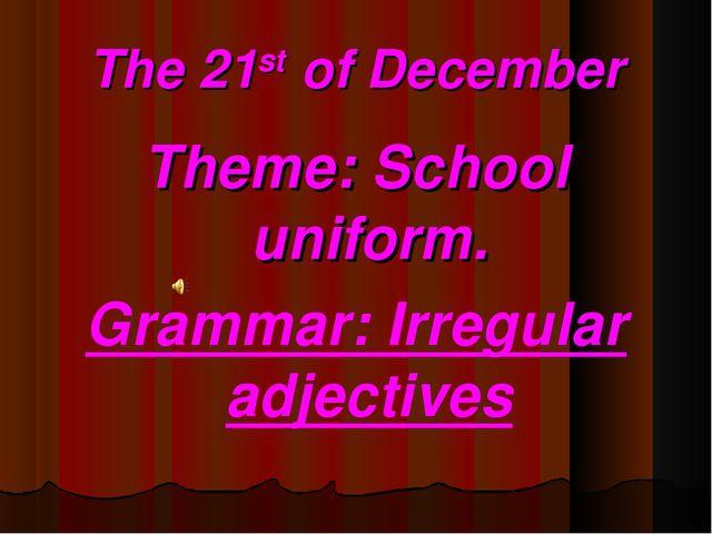 The 21st of December Theme: School uniform. Grammar: Irregular adjectives