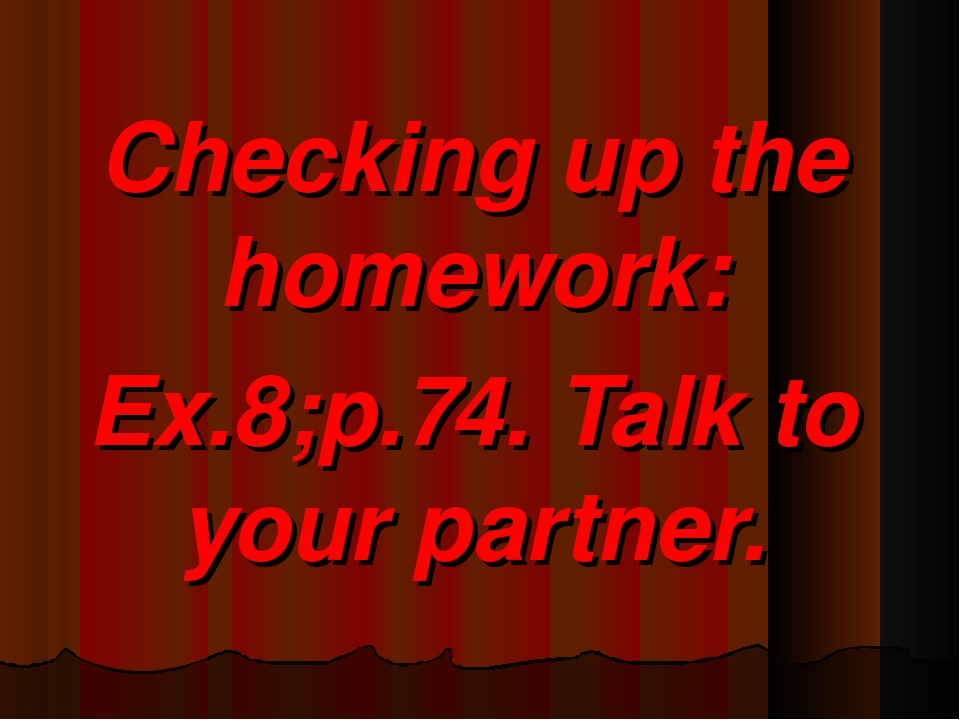 Checking up the homework: Ex.8;p.74. Talk to your partner.