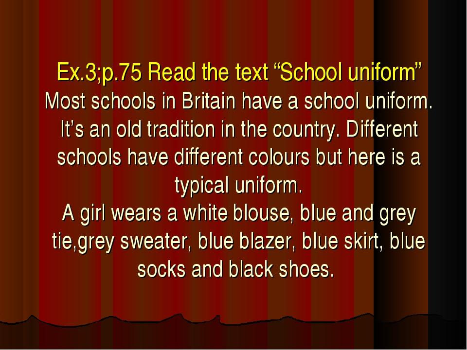 "Ex.3;p.75 Read the text ""School uniform"" Most schools in Britain have a schoo..."