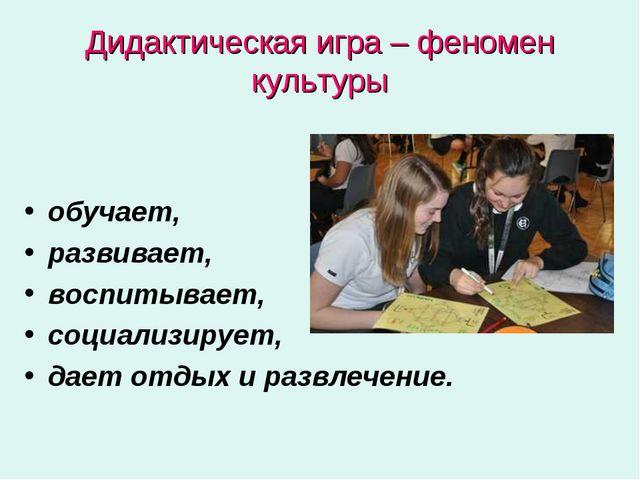 Дидактическая игра – феномен культуры обучает, развивает, воспитывает, социал...