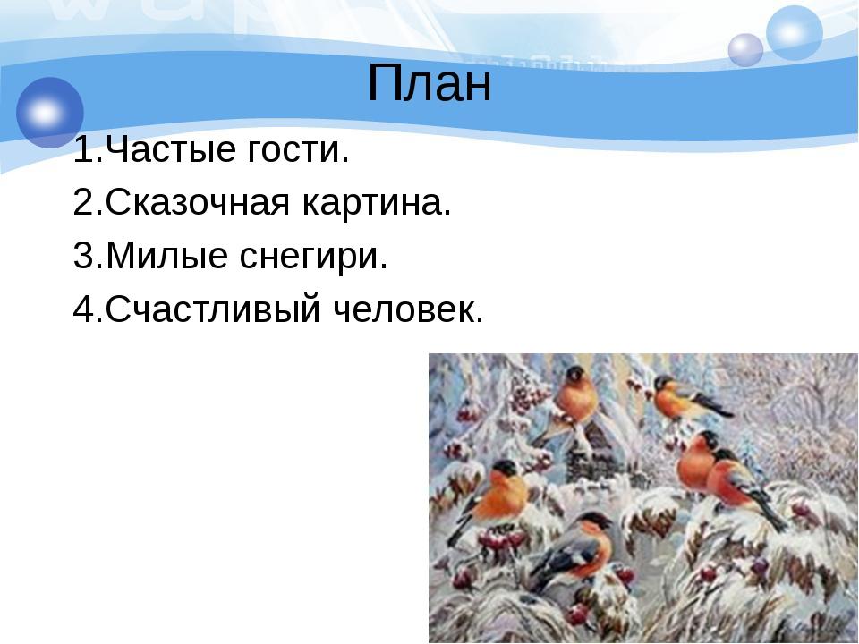 План 1.Частые гости. 2.Сказочная картина. 3.Милые снегири. 4.Счастливый челов...