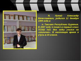 Я, Лутай Александр Вячеславович, родился 12 декабря 1999 года в п. Таксим