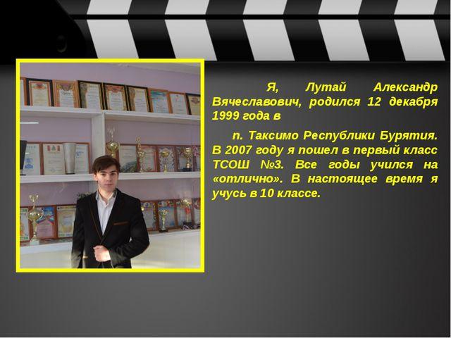 Я, Лутай Александр Вячеславович, родился 12 декабря 1999 года в п. Таксим...