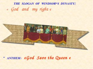 THE SLOGAN OF WINDSOR*S DYNASTY: « God and my right « ANTHEM: «God Save the