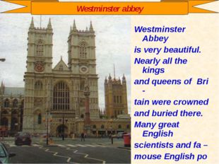 Westminster Abbey is very beautiful. Nearly all the kings and queens of Bri -