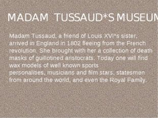 MADAM TUSSAUD*S MUSEUM Madam Tussaud, a friend of Louis XVI*s sister, arrived