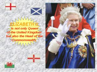 ELIZABETH II, is not only Queen of the United Kingdom but also the Head of th