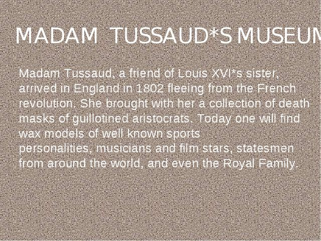 MADAM TUSSAUD*S MUSEUM Madam Tussaud, a friend of Louis XVI*s sister, arrived...