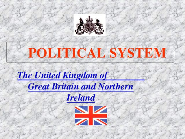 POLITICAL SYSTEM The United Kingdom of Great Britain and Northern Ireland