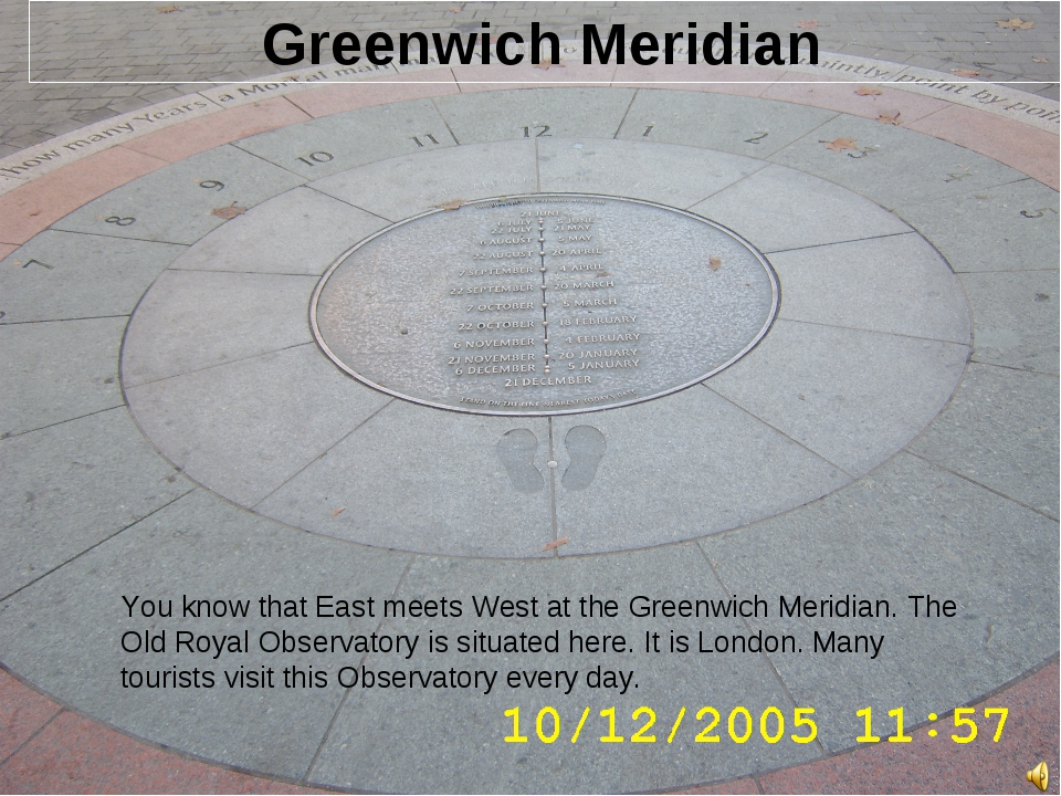 Greenwich Meridian You know that East meets West at the Greenwich Meridian....