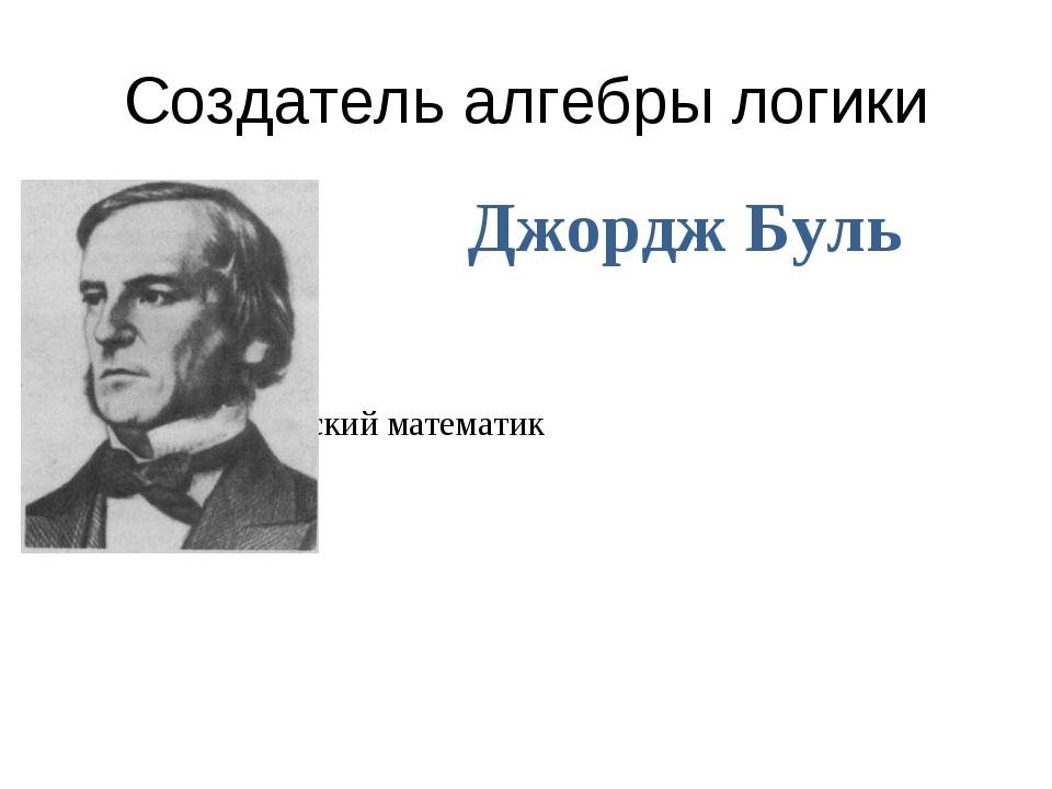 Создатель алгебры логики Джордж Буль (1815-1864г) английский математик