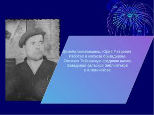Демобилизовавшись, Юрий Петрович Работал в колхозе бригадиром. Окончил Тойсин