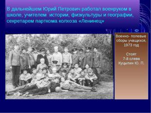 В дальнейшем Юрий Петрович работал военруком в школе, учителем истории, физку