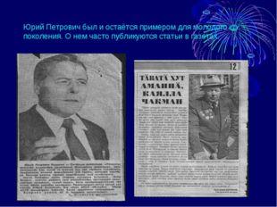 Юрий Петрович был и остаётся примером для молодого поколения. О нем часто пуб