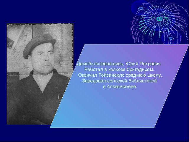 Демобилизовавшись, Юрий Петрович Работал в колхозе бригадиром. Окончил Тойсин...