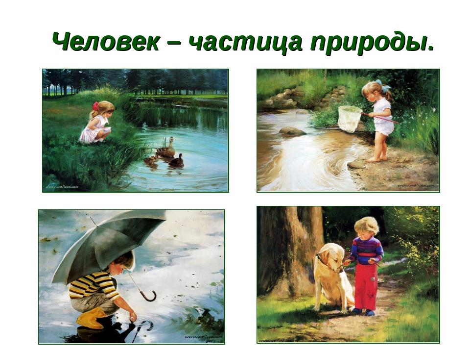Человек – частица природы.