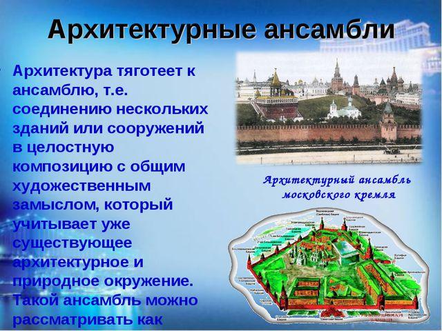Архитектурные ансамбли Архитектура тяготеет к ансамблю, т.е. соединению неско...