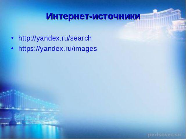 Интернет-источники http://yandex.ru/search https://yandex.ru/images