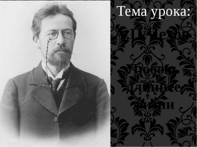 Любовь длиннее жизни А.П.Чехов Тема урока: