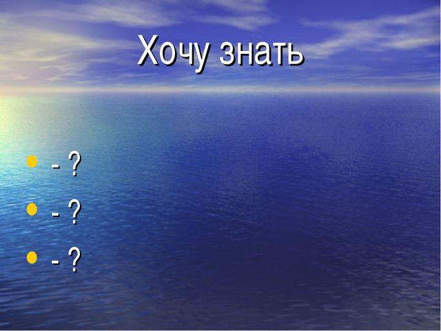Хочу знать - ? - ? - ?