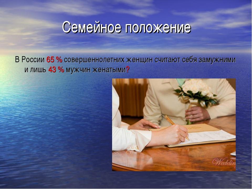 Семейное положение В России 65 % совершеннолетних женщин считают себя замужни...
