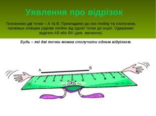 Уявлення про відрізок Позначимо дві точки – А та В. Прикладемо до них лінійку