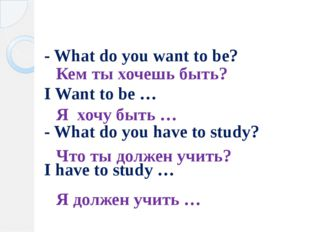 - What do you want to be? I Want to be … - What do you have to study? I have
