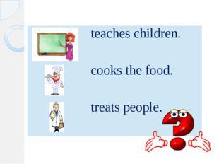 teaches children. cooks the food. treatspeople.