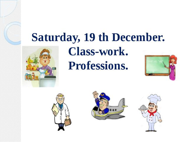 Saturday, 19 th December. Class-work. Professions.