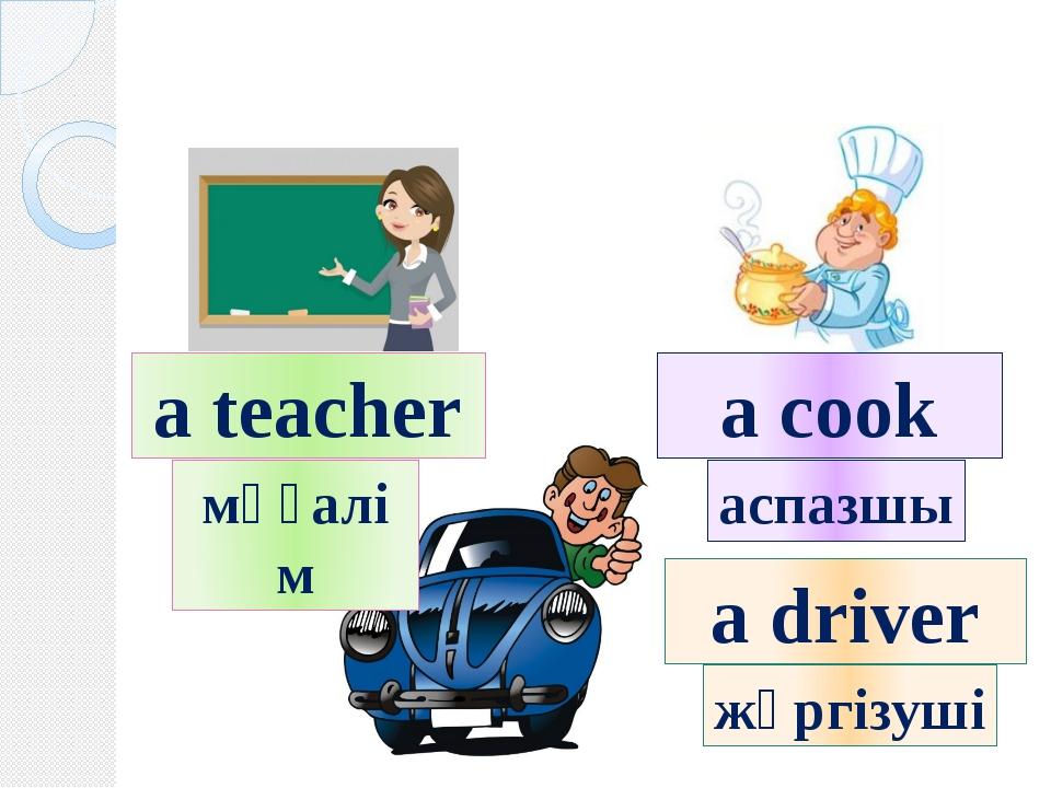 a teacher a cook a driver мұғалім аспазшы жүргізуші