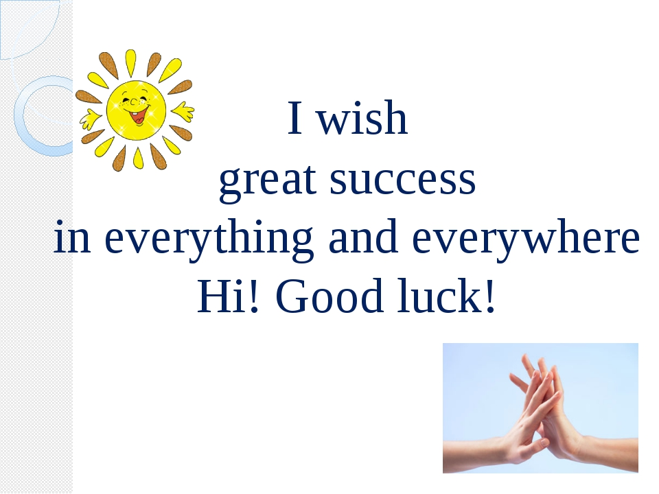 I wish great success in everything and everywhere Hi! Good luck!
