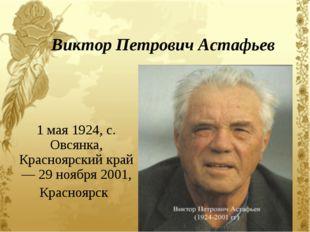 Виктор Петрович Астафьев 1 мая 1924, с. Овсянка, Красноярскийкрай — 29 ноябр