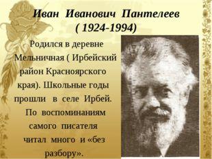 Иван Иванович Пантелеев ( 1924-1994) Родился в деревне Мельничная ( Ирбейский