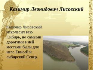Казимир Леонидович Лисовский Казимир Лисовский исколесил всю Сибирь, но самым