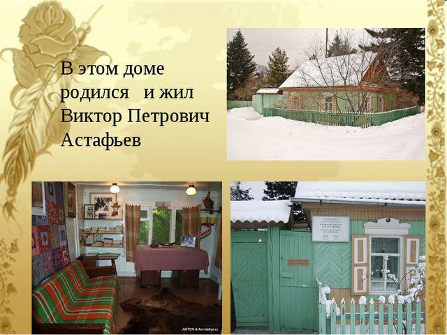 В этом доме родился и жил Виктор Петрович Астафьев